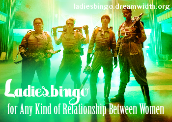 An Image of the Ghostbusters (2016) Team.  It has the words Ladiesbingo, for Any Kind of Relationship between Women and the url ladiesbingo.dreamwidth.org superimposed over it