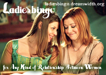 An Image of Willow and Tara from Buffy the Vampire Slayer.  It has the words Ladiesbingo, for Any Kind of Relationship between Women and the url ladiesbingo.dreamwidth.org superimposed over it